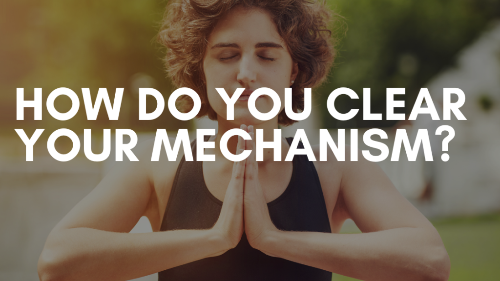 How Do you Clear Your Mechanism?